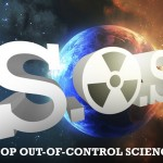 S.O.S. alert: Help STOP Out-of-control Science from destroying us all