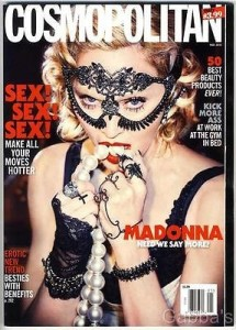 This cover of Cosmopolitan magazine looks like a parody of Cosmopolitan magazine. I mean, just read the ridiculous headlines on it. Even more ridiculous is Madonna looking like an Beta Kitten going to an Illuminati masked orgy. Click to enlarge