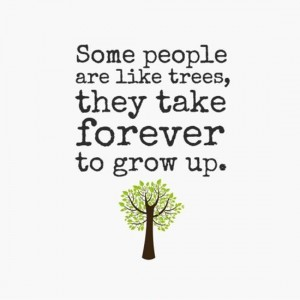 some-people-are-like-trees-they-take-forever-to-grow-up-quote-1